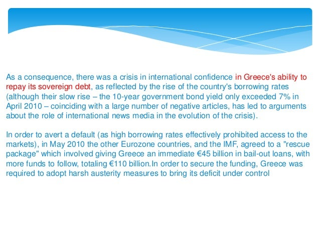 As a consequence, there was a crisis in international confidence in Greece's ability to repay its sovereign debt, as refle...