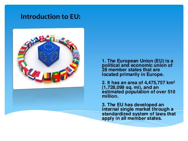 Introduction to EU: 1. The European Union (EU) is a political and economic union of 28 member states that are located prim...