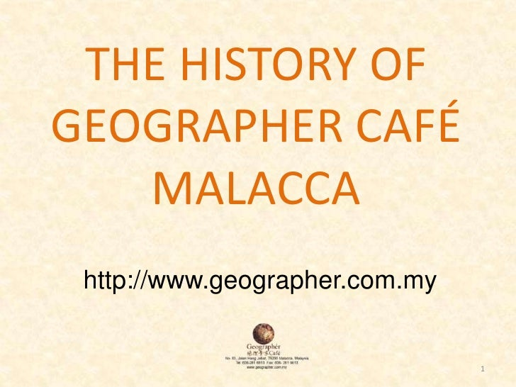 1<br />THE HISTORY OF GEOGRAPHER CAFÉ MALACCA<br />http://www.geographer.com.my<br />