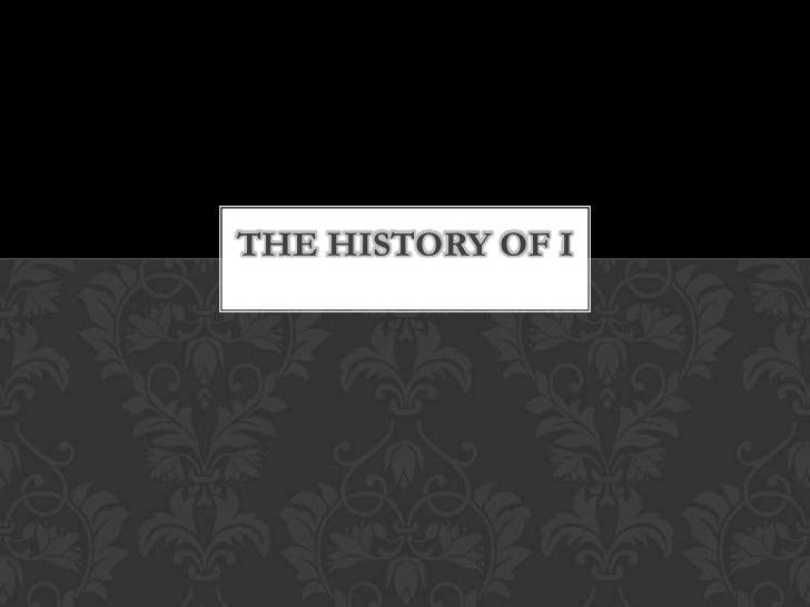 THE HISTORY OF I