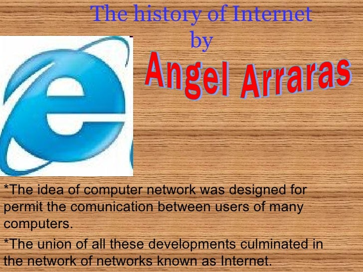 The history of Internet by *The idea of computer network was designed for permit the comunication between users of many co...