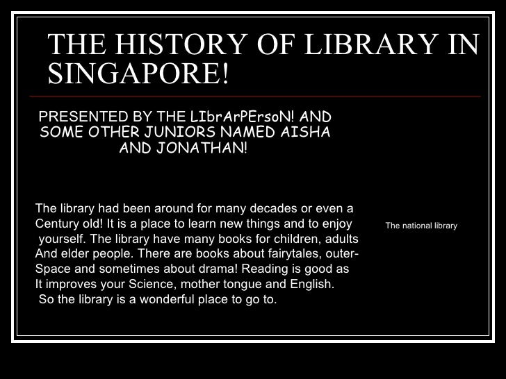 THE HISTORY OF LIBRARY IN SINGAPORE! PRESENTED BY THE  LIbrArPErsoN! AND SOME OTHER JUNIORS NAMED AISHA AND JONATHAN!  The...