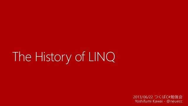 The History of LINQ2013/06/22 つくばC#勉強会Yoshifumi Kawai - @neuecc