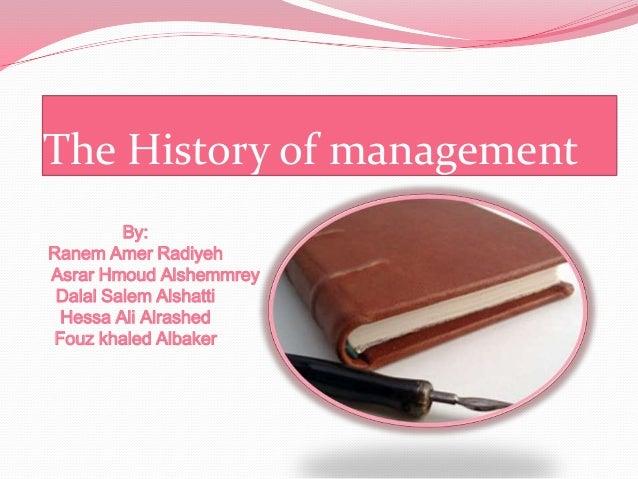 The History of managementBy:Ranem Amer RadiyehAsrar Hmoud AlshemmreyDalal Salem AlshattiHessa Ali AlrashedFouz khaled Alba...