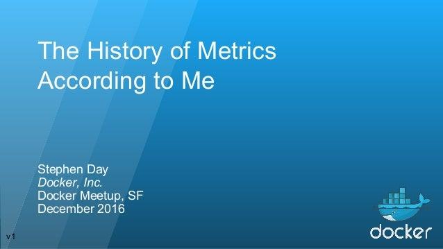 The History of Metrics According to Me Stephen Day Docker, Inc. Docker Meetup, SF December 2016 v1