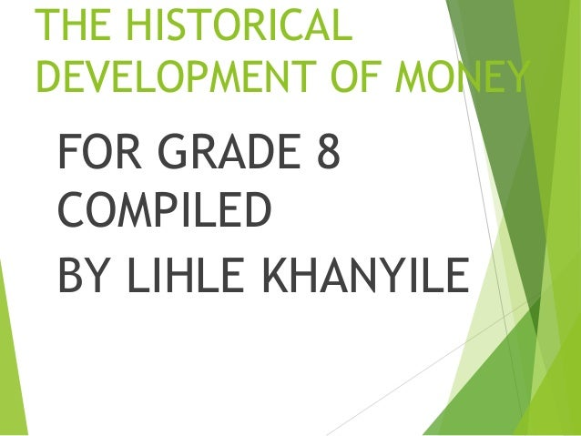 THE HISTORICAL DEVELOPMENT OF MONEY FOR GRADE 8 COMPILED BY LIHLE KHANYILE
