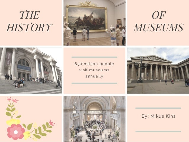 THE HISTORY OF MUSEUMS 850 million people visit museums annually By: Mikus Kins