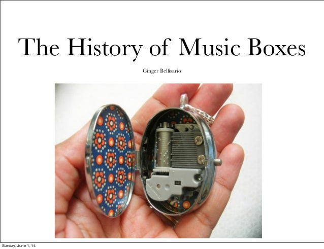 The History of Music Boxes Ginger Bellisario Sunday, June 1, 14