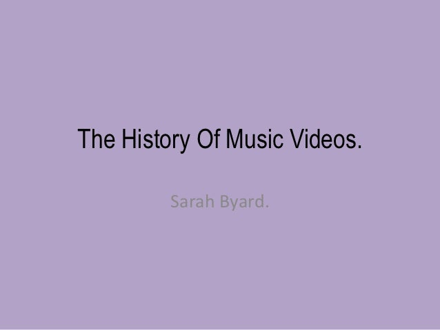 The History Of Music Videos.         Sarah Byard.