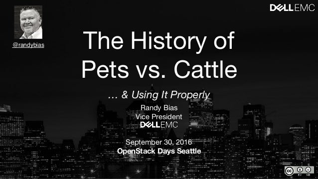The History of Pets vs. Cattle Randy Bias  Vice President  September 30, 2016  OpenStack Days Seattle @randybias … & Using...