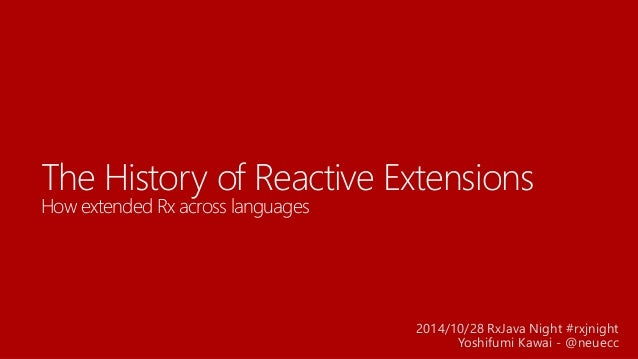 The History of Reactive ExtensionsHow extended Rx across languages  2014/10/28 RxJava Night #rxjnight  Yoshifumi Kawai -@n...