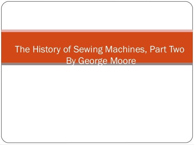 The History of Sewing Machines, Part Two              By George Moore