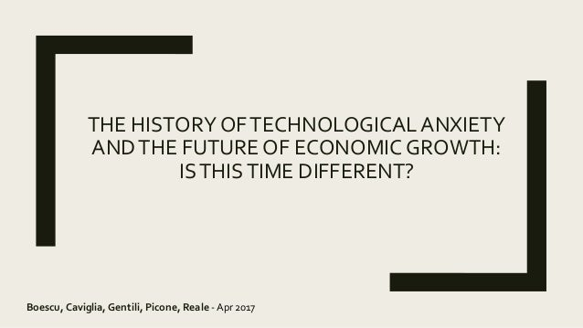 THE HISTORY OFTECHNOLOGICAL ANXIETY ANDTHE FUTURE OF ECONOMIC GROWTH: ISTHISTIME DIFFERENT? Boescu, Caviglia, Gentili, Pic...