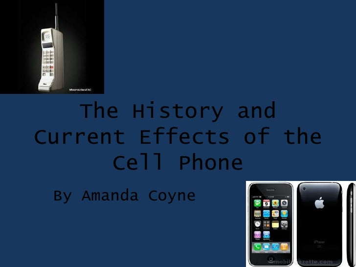 The History and Current Effects of the Cell Phone<br />By Amanda Coyne<br />