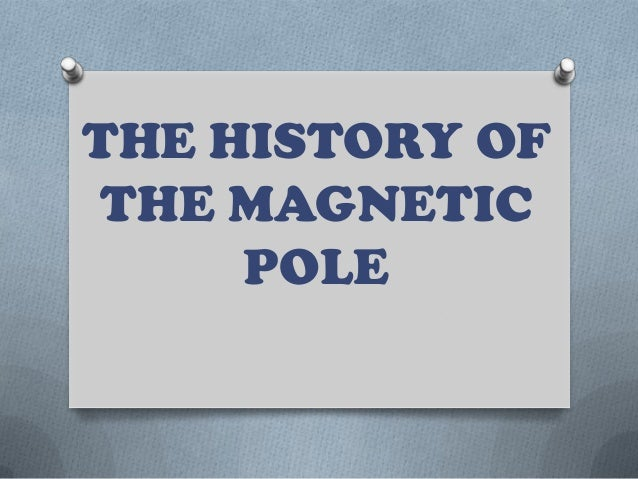 THE HISTORY OF THE MAGNETIC     POLE
