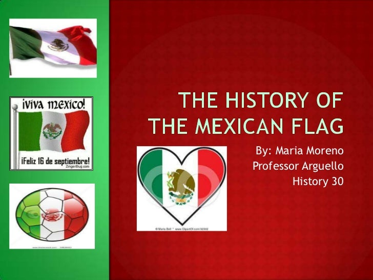 The History of the Mexican Flag<br />By: Maria Moreno <br />Professor Arguello <br />History 30<br />