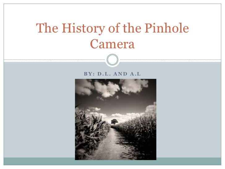 The History of the Pinhole         Camera        BY: D.L. AND A.L