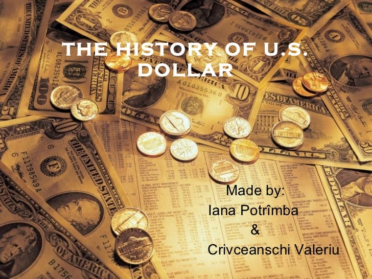 THE HISTORY OF U.S. DOLLAR Made by: I ana Potrîmba  & Crivcea n schi Valeriu