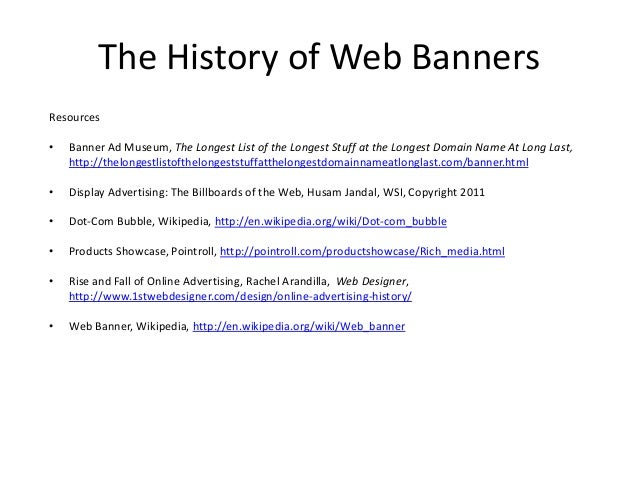 The History of Web BannersResources•   Banner Ad Museum, The Longest List of the Longest Stuff at the Longest Domain Name ...