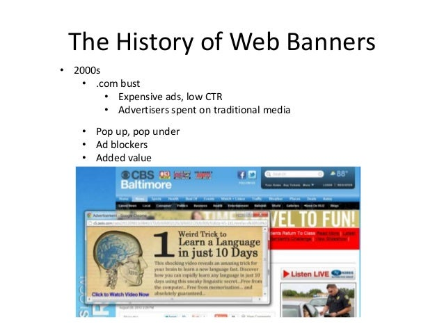 The History of Web Banners• 2000s   • .com bust        • Expensive ads, low CTR        • Advertisers spent on traditional ...