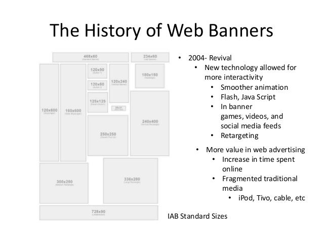 The History of Web Banners                • 2004- Revival                   • New technology allowed for                  ...