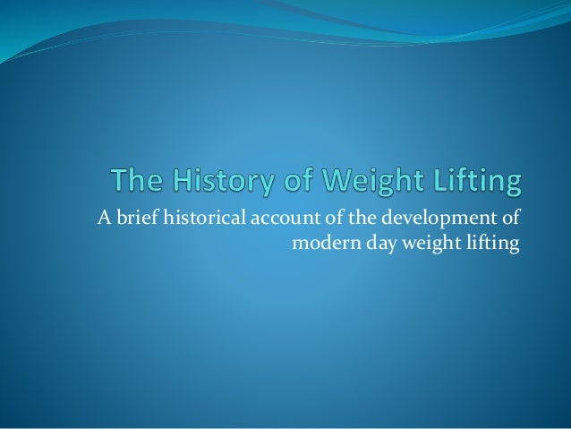 A brief historical account of the development of  modern day weight lifting