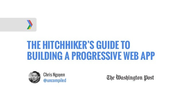THE HITCHHIKER'S GUIDE TO BUILDING A PROGRESSIVE WEB APP Chris Nguyen @uncompiled