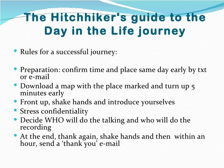The Hitchhikers guide to the        Day in the Life journey Rules for a successful journey: Preparation: confirm time an...