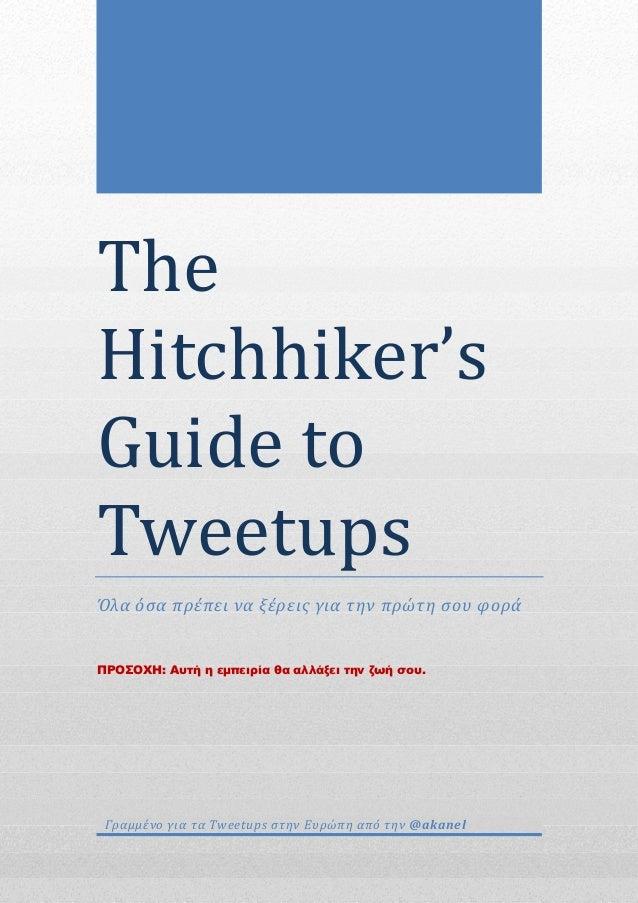 The Hitchhiker's Guideto Tweetups Όλα όσα πρέπει να ξέρεις για την πρώτη σου φορά ΠΡΟΣΟΧΗ: Αυτή η εµπειρία θα αλλάξει...