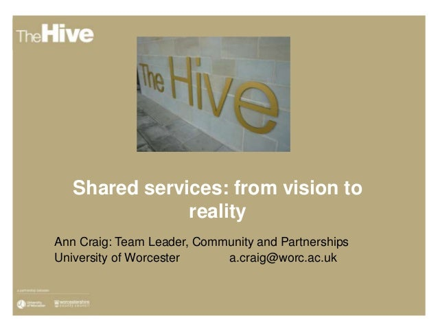 Shared services: from vision torealityAnn Craig: Team Leader, Community and PartnershipsUniversity of Worcester a.craig@wo...