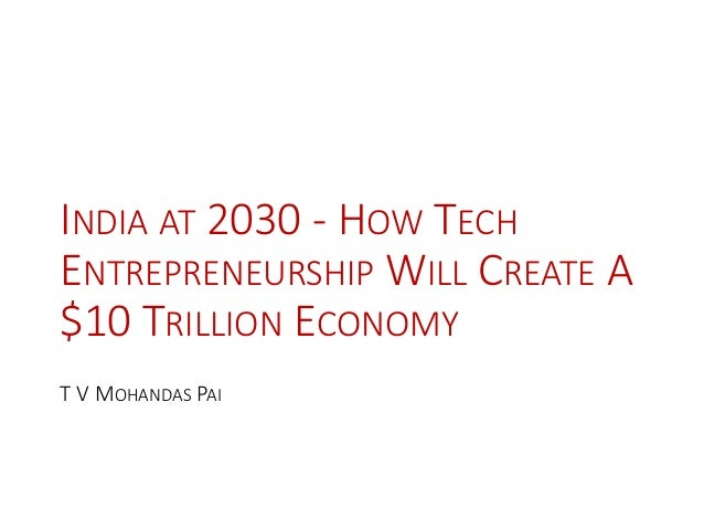 INDIA AT 2030 - HOW TECH ENTREPRENEURSHIP WILL CREATE A $10 TRILLION ECONOMY T V MOHANDAS PAI