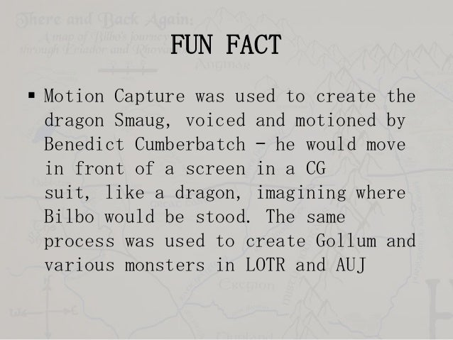 FUN FACT  Motion Capture was used to create the dragon Smaug, voiced and motioned by Benedict Cumberbatch – he would move...