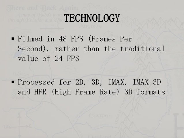 TECHNOLOGY  Filmed in 48 FPS (Frames Per Second), rather than the traditional value of 24 FPS   Processed for 2D, 3D, IM...