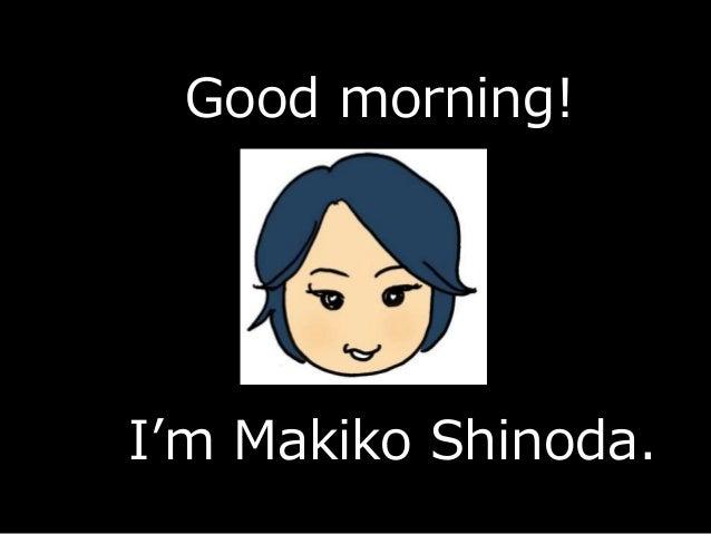 Good morning! I'm Makiko Shinoda.