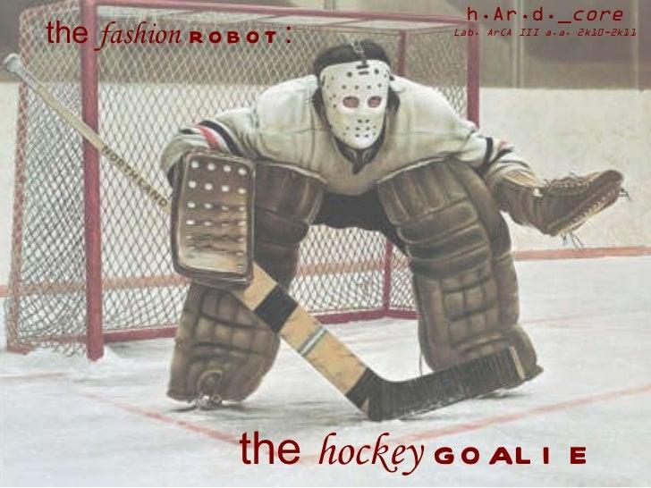 the  hockey   goalie the  fashion   robot : h.Ar.d._ core Lab. ArCA III a.a. 2k10-2k11