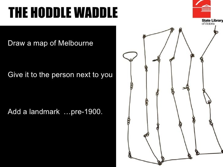 THE HODDLE WADDLE Draw a map of Melbourne Give it to the person next to you Add a landmark … pre-1900.