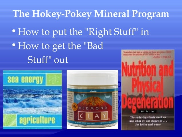 "The Hokey-Pokey Mineral Program •How to put the ""Right Stuff"" in •How to get the ""Bad Stuff"" out"