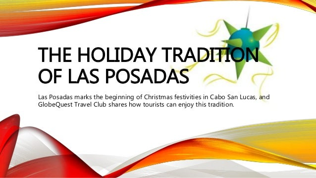 THE HOLIDAY TRADITION OF LAS POSADAS Las Posadas marks the beginning of Christmas festivities in Cabo San Lucas, and Globe...
