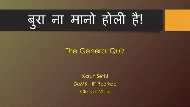 बुरा ना मानो होली है! The General Quiz Karun Sethi DoMS – IIT Roorkee Class of 2014