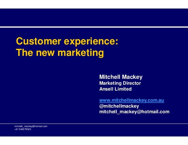 Customer experience: The new marketing mitchell_mackey@hotmail.com +61 040279023 Mitchell Mackey Marketing Director Ansell...