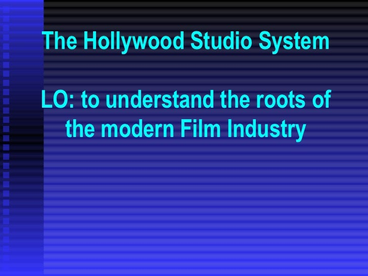 The Hollywood Studio System LO: to understand the roots of the modern Film Industry