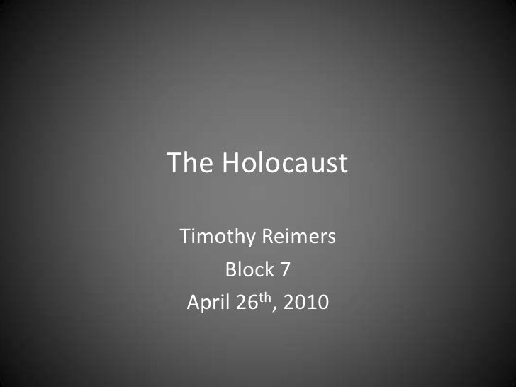 The Holocaust<br />Timothy Reimers<br />Block 7<br />April 26th, 2010<br />