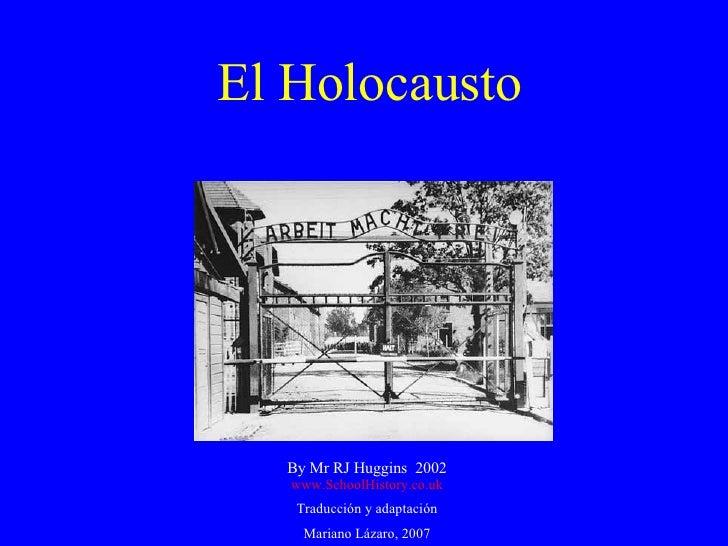 El Holocausto By Mr RJ Huggins  2002 www.SchoolHistory.co.uk Traducción y adaptación Mariano Lázaro, 2007