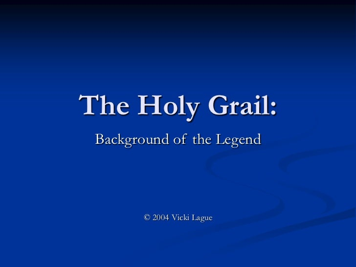 The Holy Grail: Background of the Legend        © 2004 Vicki Lague
