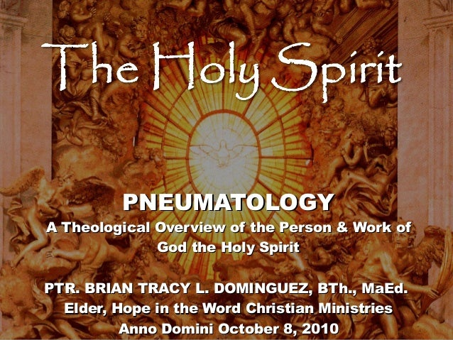 PNEUMATOLOGY  A Theological Overview of the Person & Work of God the Holy Spirit PTR. BRIAN TRACY L. DOMINGUEZ, BTh., MaEd...