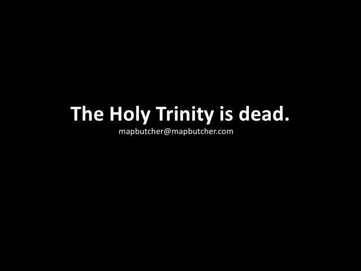 The Holy Trinity is dead.<br />mapbutcher@mapbutcher.com<br />
