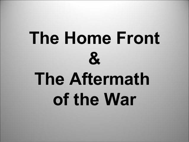 The Home Front        & The Aftermath   of the War