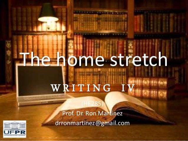 The home stretch W R I T I N G I V (HE285) Prof. Dr. Ron Martinez drronmartinez@gmail.com