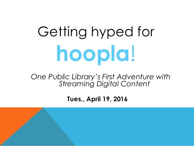 Getting hyped for hoopla! Tues., April 19, 2016 One Public Library's First Adventure with Streaming Digital Content