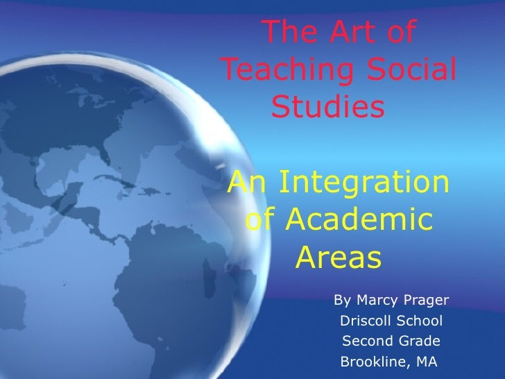 The Art of Teaching Social Studies  An Integration of Academic Areas By Marcy Prager Driscoll School Second Grade Brooklin...